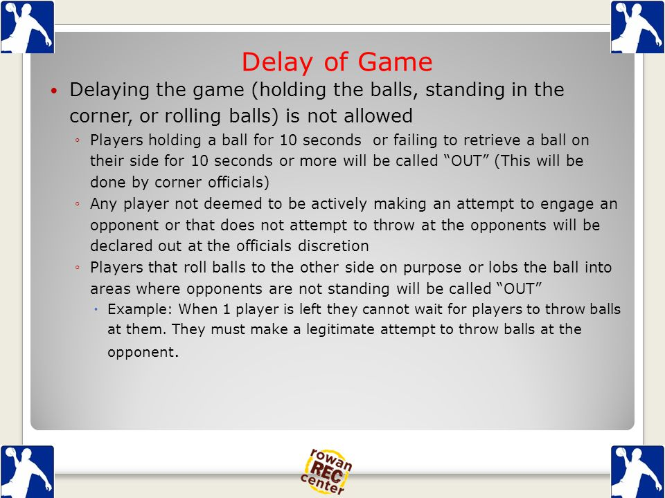 Delay of Game Delaying the game (holding the balls, standing in the corner, or rolling balls) is not allowed ◦Players holding a ball for 10 seconds or failing to retrieve a ball on their side for 10 seconds or more will be called OUT (This will be done by corner officials) ◦Any player not deemed to be actively making an attempt to engage an opponent or that does not attempt to throw at the opponents will be declared out at the officials discretion ◦Players that roll balls to the other side on purpose or lobs the ball into areas where opponents are not standing will be called OUT  Example: When 1 player is left they cannot wait for players to throw balls at them.