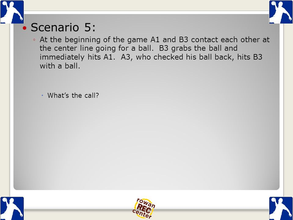 Scenario 5: ◦At the beginning of the game A1 and B3 contact each other at the center line going for a ball.