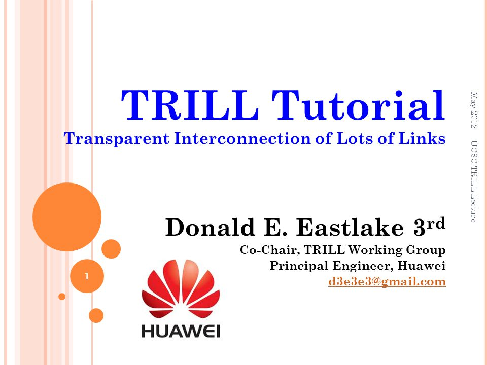 TRILL Tutorial Transparent Interconnection of Lots of Links Donald E. Eastlake 3 rd Co-Chair, TRILL Working Group Principal Engineer, Huawei d3e3e3@gm