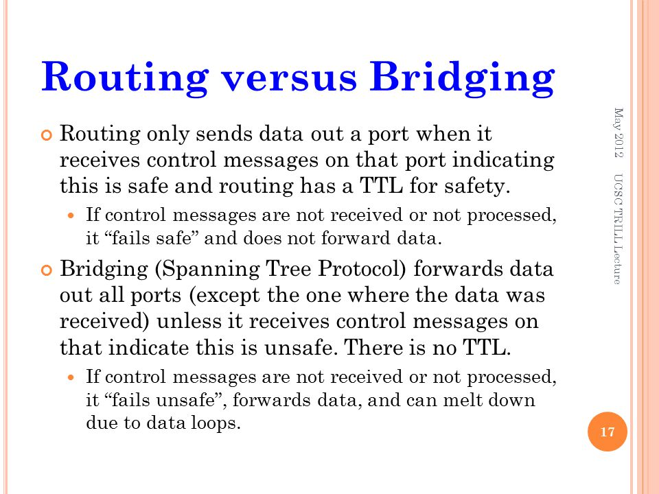 Routing versus Bridging Routing only sends data out a port when it receives control messages on that port indicating this is safe and routing has a TTL for safety.