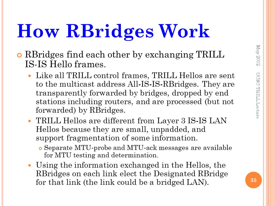 How RBridges Work RBridges find each other by exchanging TRILL IS-IS Hello frames. Like all TRILL control frames, TRILL Hellos are sent to the multica