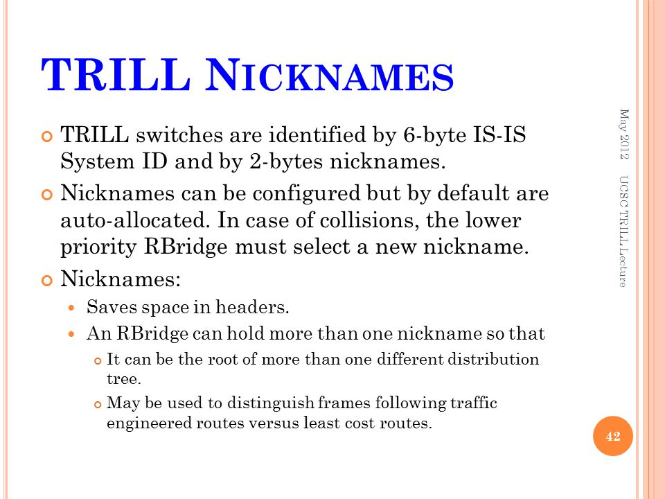 TRILL N ICKNAMES TRILL switches are identified by 6-byte IS-IS System ID and by 2-bytes nicknames. Nicknames can be configured but by default are auto