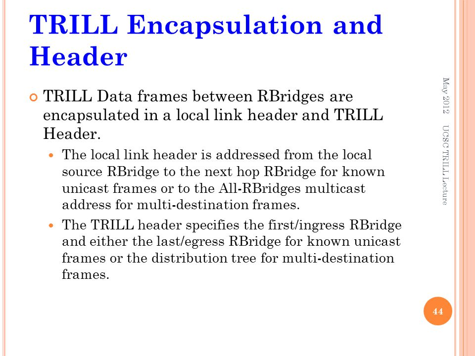 TRILL Encapsulation and Header TRILL Data frames between RBridges are encapsulated in a local link header and TRILL Header. The local link header is a