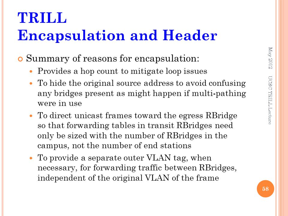TRILL Encapsulation and Header Summary of reasons for encapsulation: Provides a hop count to mitigate loop issues To hide the original source address
