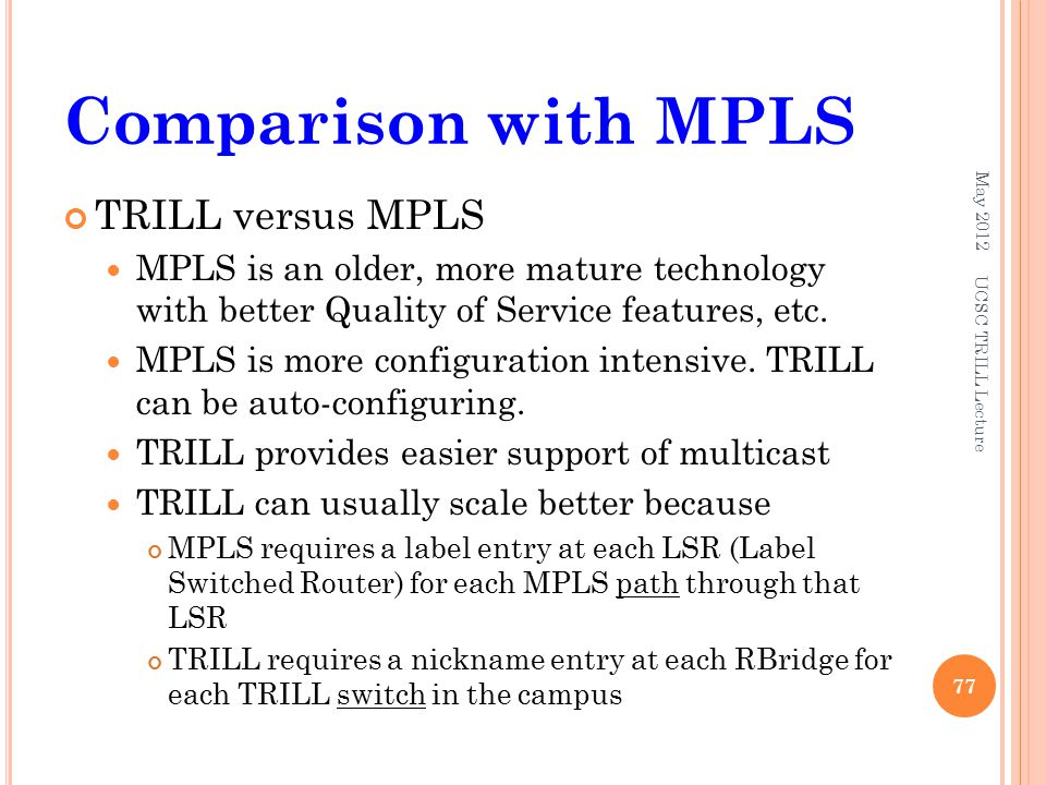 Comparison with MPLS TRILL versus MPLS MPLS is an older, more mature technology with better Quality of Service features, etc.