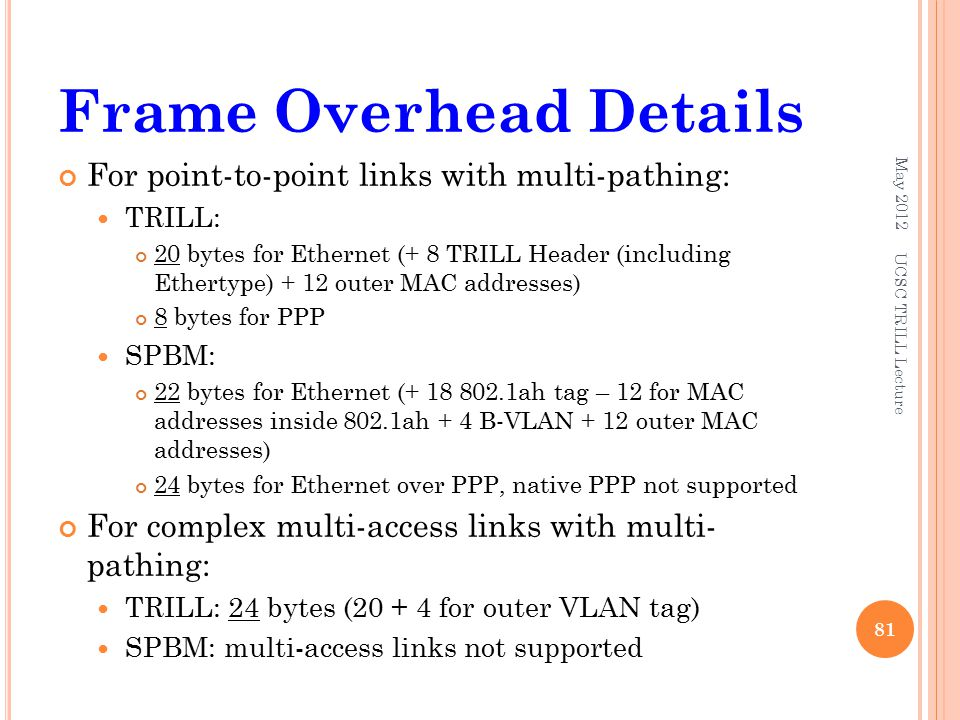 Frame Overhead Details For point-to-point links with multi-pathing: TRILL: 20 bytes for Ethernet (+ 8 TRILL Header (including Ethertype) + 12 outer MAC addresses) 8 bytes for PPP SPBM: 22 bytes for Ethernet (+ 18 802.1ah tag – 12 for MAC addresses inside 802.1ah + 4 B-VLAN + 12 outer MAC addresses) 24 bytes for Ethernet over PPP, native PPP not supported For complex multi-access links with multi- pathing: TRILL: 24 bytes (20 + 4 for outer VLAN tag) SPBM: multi-access links not supported May 2012 81 UCSC TRILL Lecture