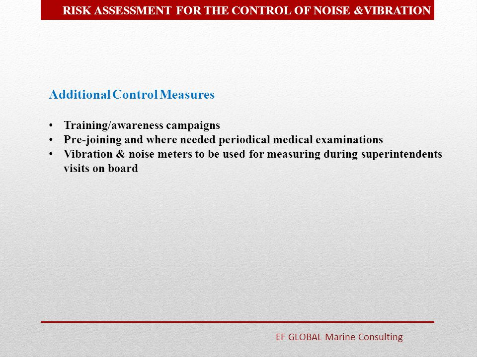 Additional Control Measures Training/awareness campaigns Pre-joining and where needed periodical medical examinations Vibration & noise meters to be u