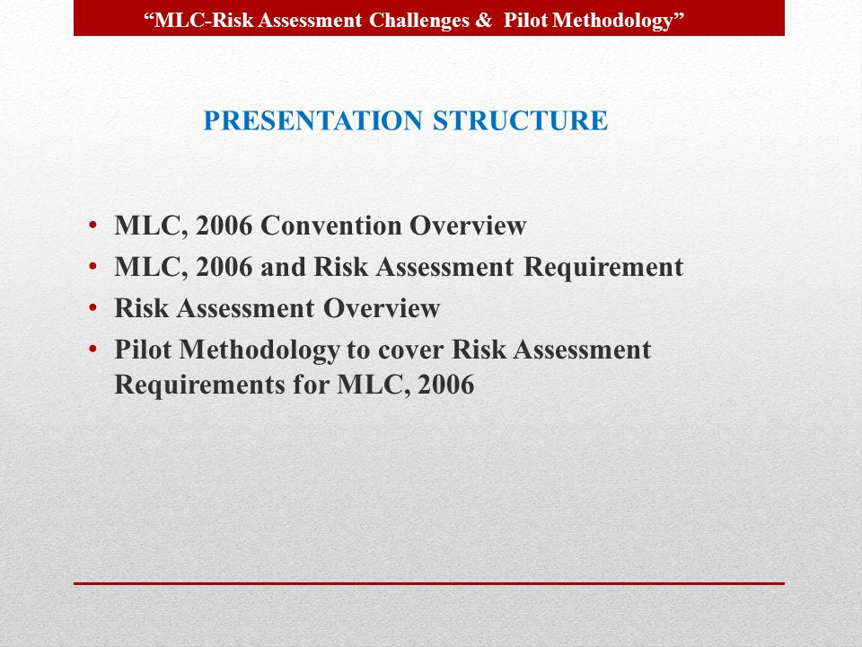 MLC, 2006 Convention Overview MLC, 2006 and Risk Assessment Requirement Risk Assessment Overview Pilot Methodology to cover Risk Assessment Requiremen