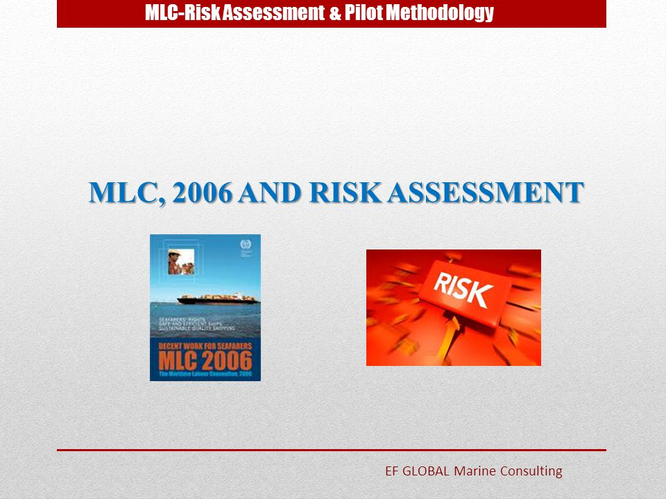 MLC-Risk Assessment & Pilot Methodology MLC, 2006 AND RISK ASSESSMENT MLC, 2006 AND RISK ASSESSMENT EF GLOBAL Marine Consulting
