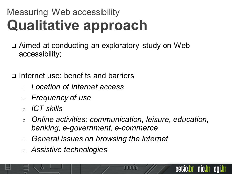  Aimed at conducting an exploratory study on Web accessibility;  Internet use: benefits and barriers o Location of Internet access o Frequency of use o ICT skills o Online activities: communication, leisure, education, banking, e-government, e-commerce o General issues on browsing the Internet o Assistive technologies Measuring Web accessibility Qualitative approach