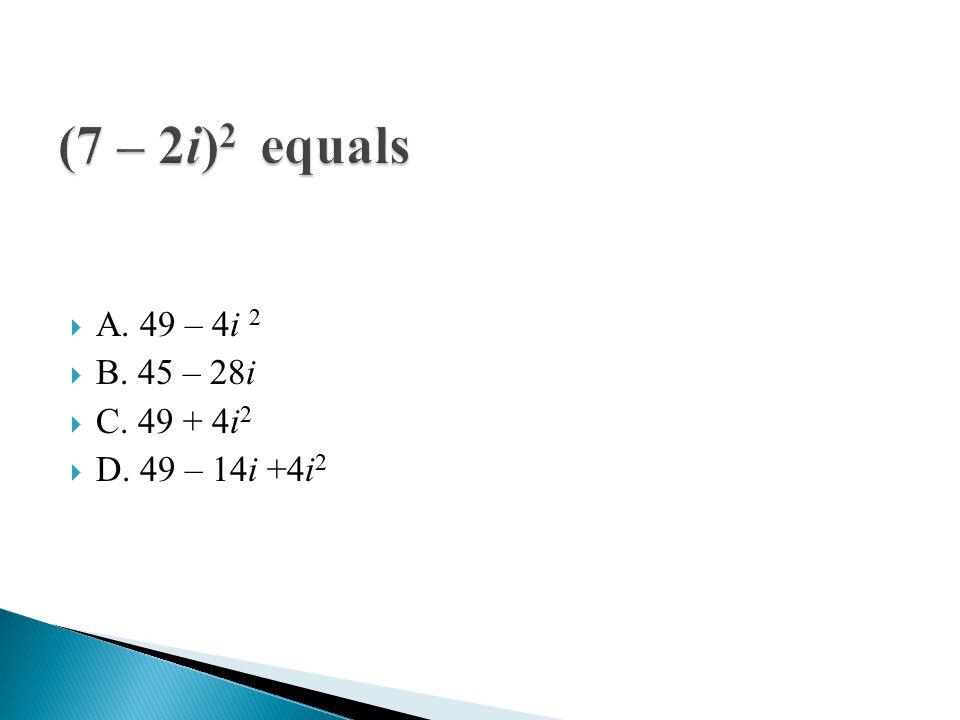  A. 49 – 4i 2  B. 45 – 28i  C. 49 + 4i 2  D. 49 – 14i +4i 2