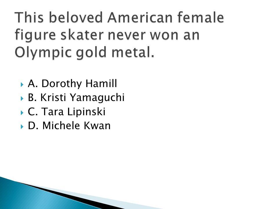  A. Dorothy Hamill  B. Kristi Yamaguchi  C. Tara Lipinski  D. Michele Kwan