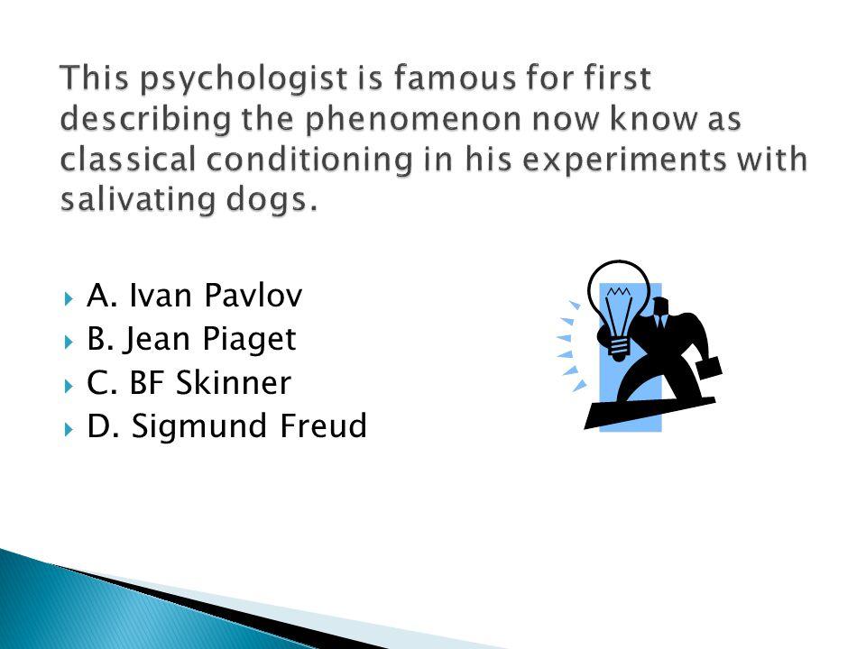  A. Ivan Pavlov  B. Jean Piaget  C. BF Skinner  D. Sigmund Freud