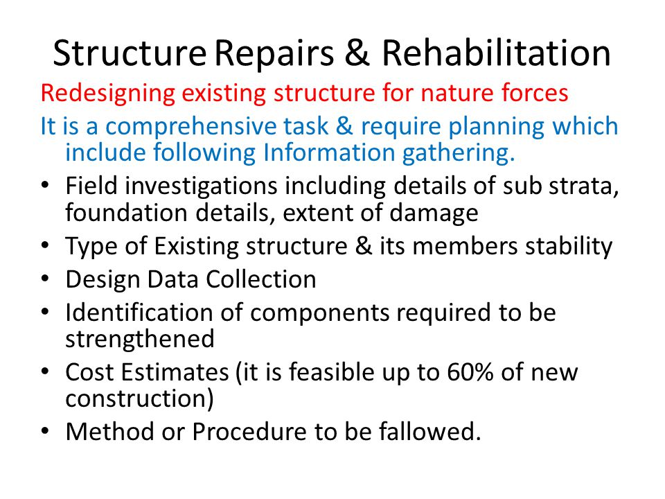 Structure Repairs & Rehabilitation Redesigning existing structure for nature forces It is a comprehensive task & require planning which include following Information gathering.