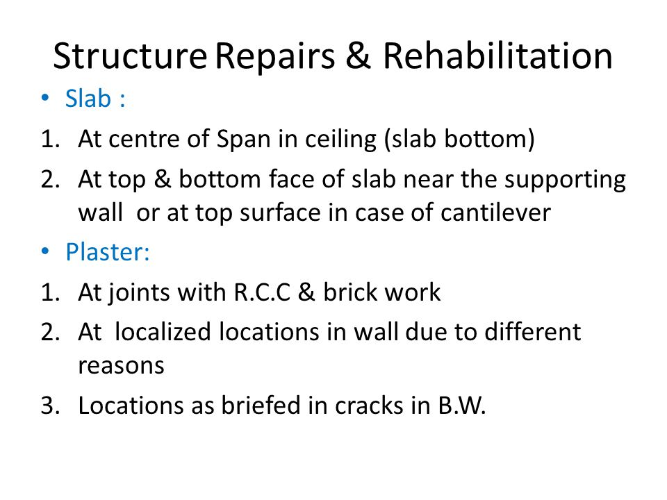 Structure Repairs & Rehabilitation Slab : 1.At centre of Span in ceiling (slab bottom) 2.At top & bottom face of slab near the supporting wall or at top surface in case of cantilever Plaster: 1.At joints with R.C.C & brick work 2.At localized locations in wall due to different reasons 3.Locations as briefed in cracks in B.W.