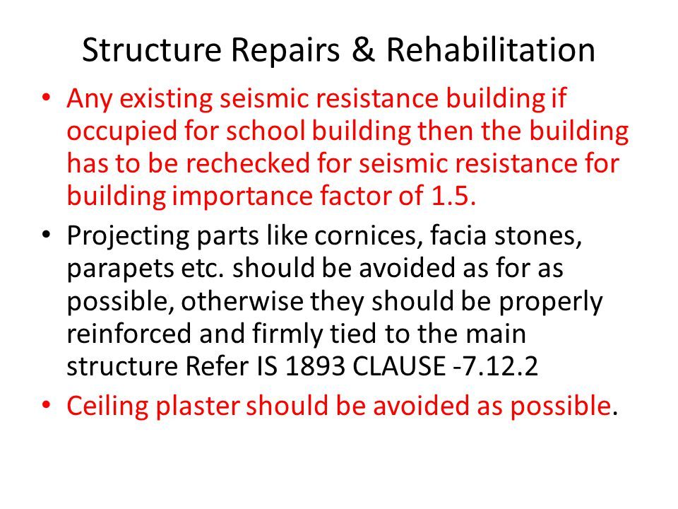 Structure Repairs & Rehabilitation Any existing seismic resistance building if occupied for school building then the building has to be rechecked for seismic resistance for building importance factor of 1.5.