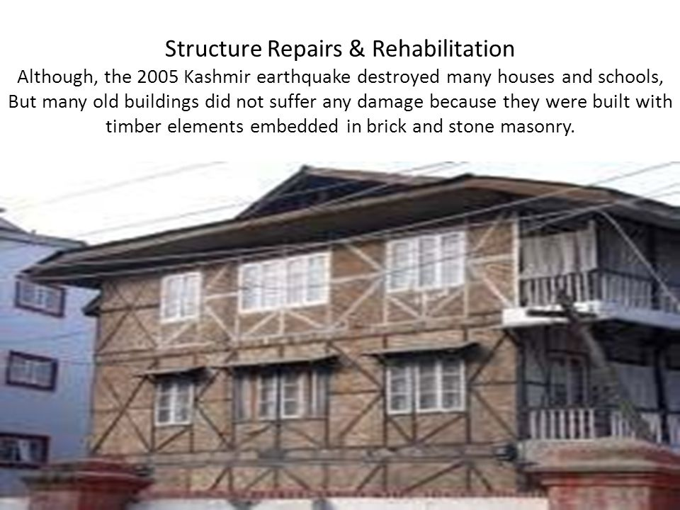 Structure Repairs & Rehabilitation Although, the 2005 Kashmir earthquake destroyed many houses and schools, But many old buildings did not suffer any damage because they were built with timber elements embedded in brick and stone masonry.