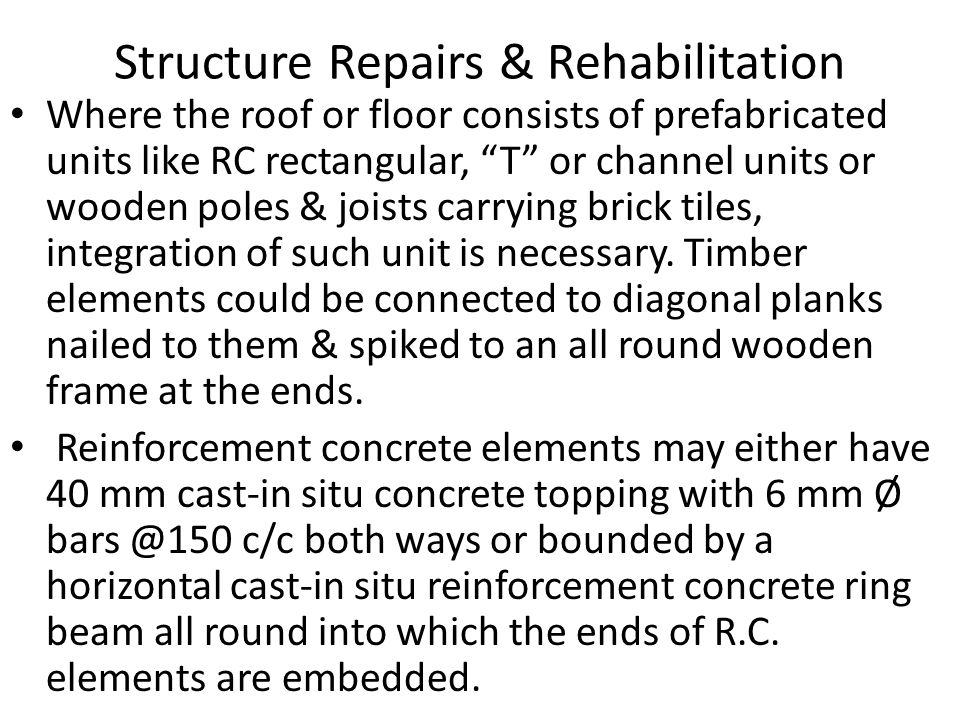 Structure Repairs & Rehabilitation Where the roof or floor consists of prefabricated units like RC rectangular, T or channel units or wooden poles & joists carrying brick tiles, integration of such unit is necessary.