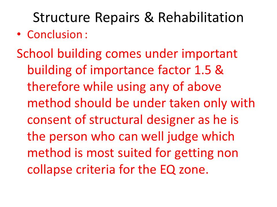 Structure Repairs & Rehabilitation Conclusion : School building comes under important building of importance factor 1.5 & therefore while using any of above method should be under taken only with consent of structural designer as he is the person who can well judge which method is most suited for getting non collapse criteria for the EQ zone.