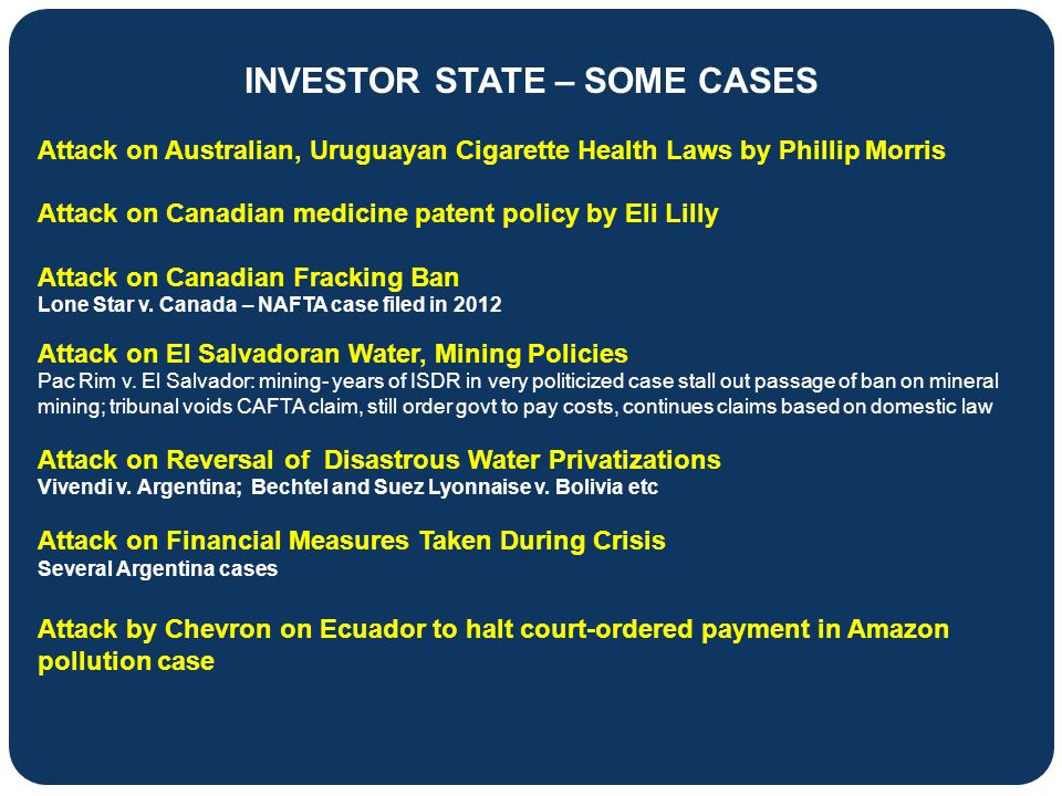 INVESTOR STATE – SOME CASES Attack on Australian, Uruguayan Cigarette Health Laws by Phillip Morris Attack on Canadian medicine patent policy by Eli L