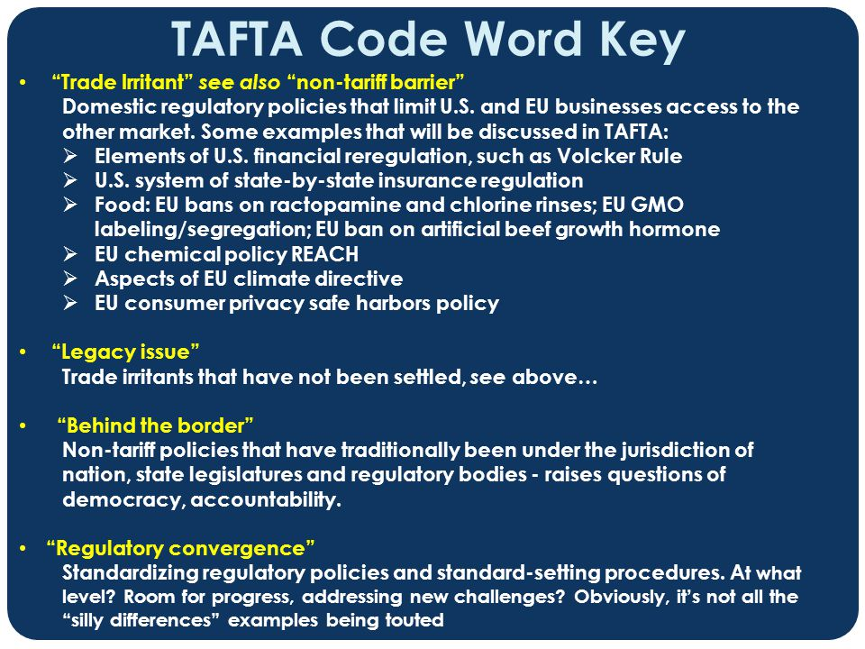 "TAFTA Code Word Key ""Trade Irritant"" see also ""non-tariff barrier"" Domestic regulatory policies that limit U.S. and EU businesses access to the other"