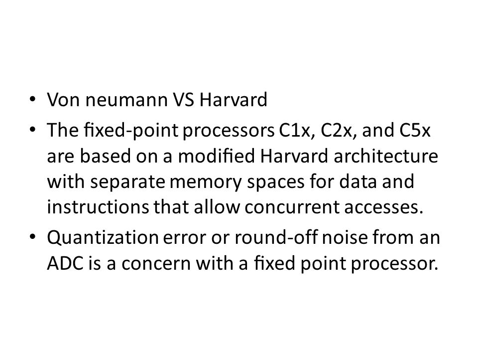 Von neumann VS Harvard The fixed-point processors C1x, C2x, and C5x are based on a modified Harvard architecture with separate memory spaces for data and instructions that allow concurrent accesses.