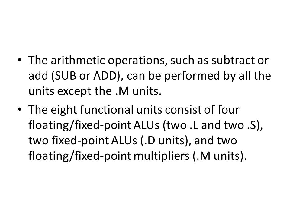 The arithmetic operations, such as subtract or add (SUB or ADD), can be performed by all the units except the.M units.