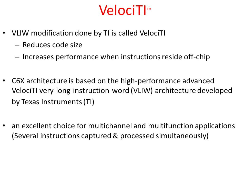 VelociTI ™ VLIW modification done by TI is called VelociTI – Reduces code size – Increases performance when instructions reside off-chip C6X architecture is based on the high-performance advanced VelociTI very-long-instruction-word (VLIW) architecture developed by Texas Instruments (TI) an excellent choice for multichannel and multifunction applications (Several instructions captured & processed simultaneously)‏