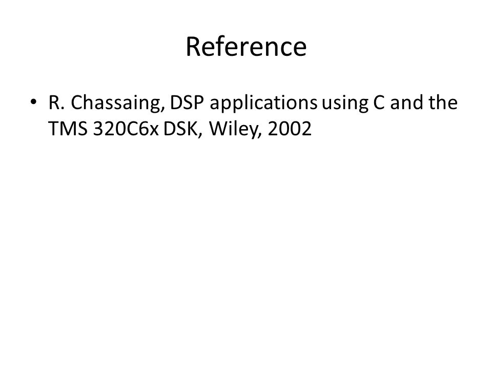 Reference R. Chassaing, DSP applications using C and the TMS 320C6x DSK, Wiley, 2002
