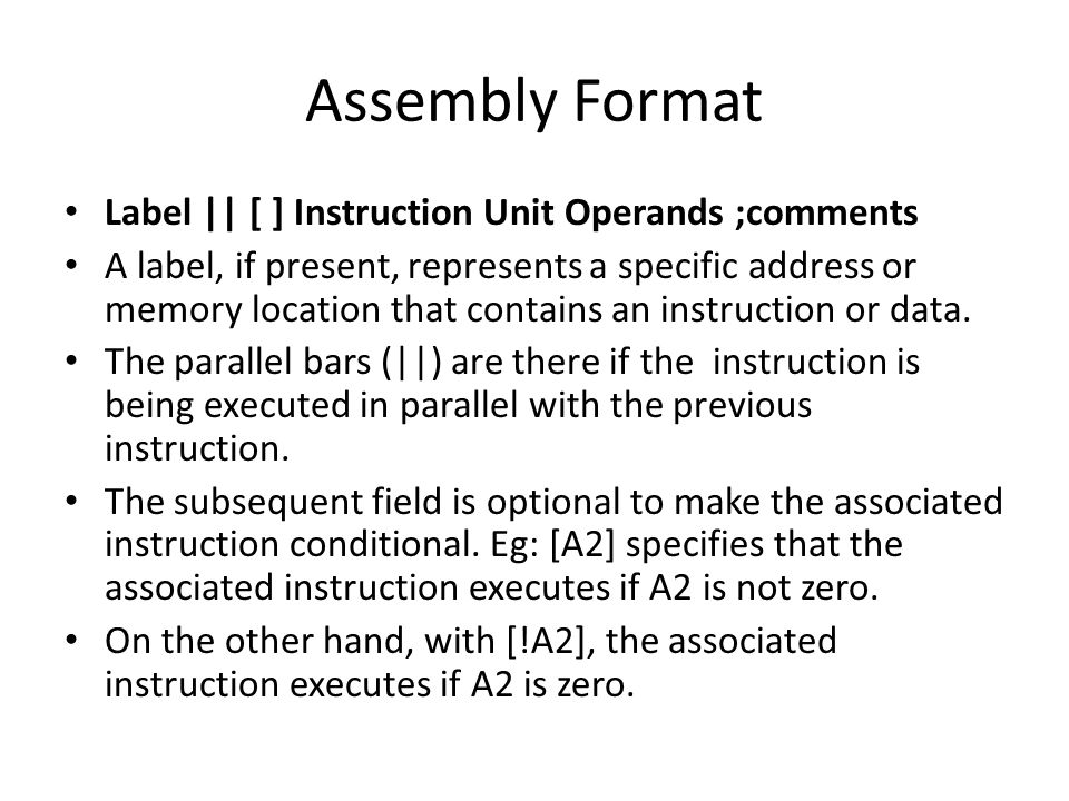 Assembly Format Label || [ ] Instruction Unit Operands ;comments A label, if present, represents a specific address or memory location that contains an instruction or data.