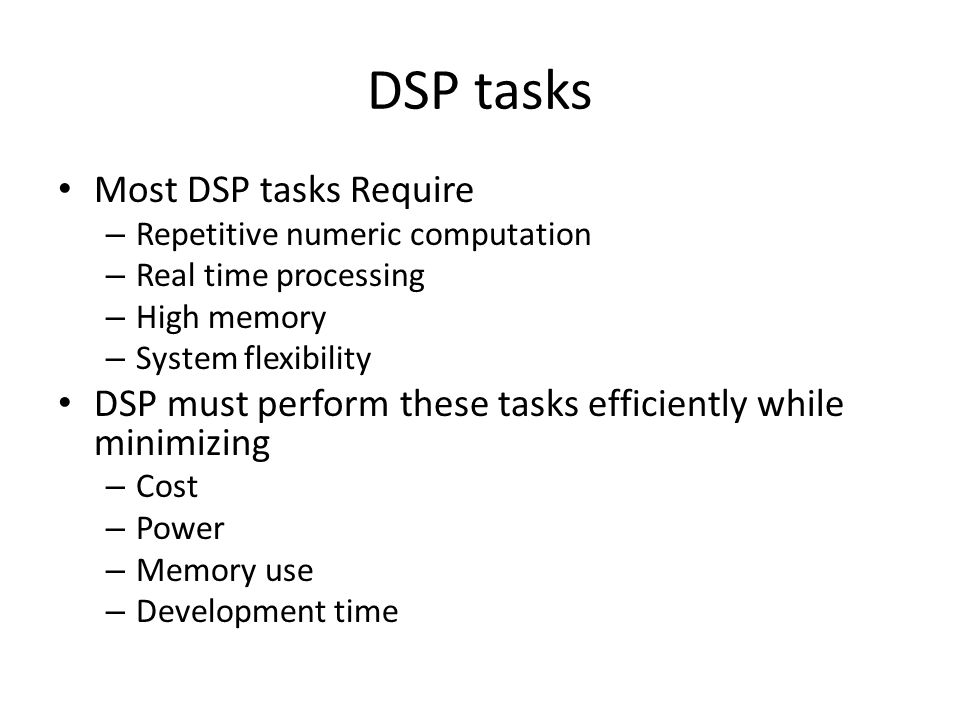 DSP tasks Most DSP tasks Require – Repetitive numeric computation – Real time processing – High memory – System flexibility DSP must perform these tasks efficiently while minimizing – Cost – Power – Memory use – Development time
