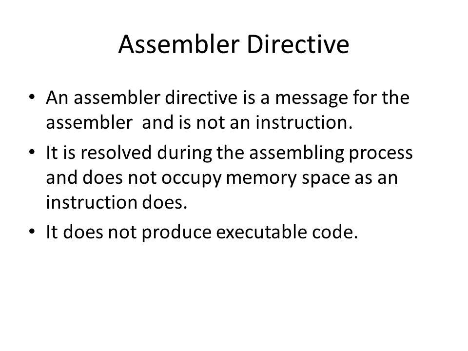 Assembler Directive An assembler directive is a message for the assembler and is not an instruction.