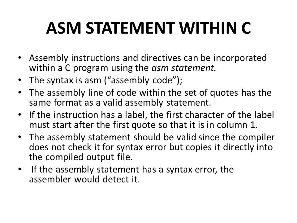 ASM STATEMENT WITHIN C Assembly instructions and directives can be incorporated within a C program using the asm statement.