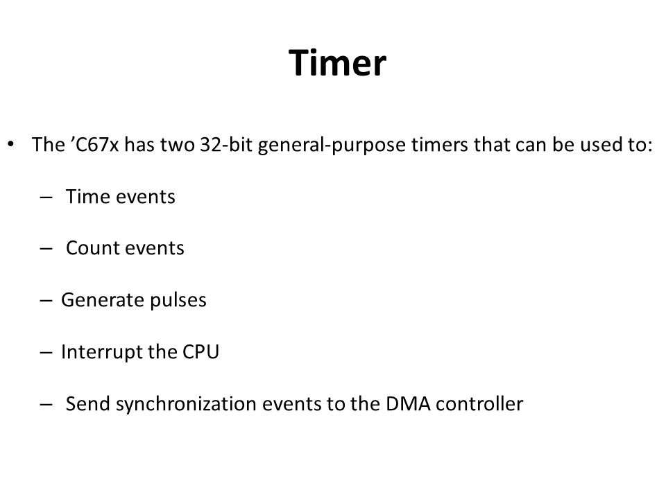 Timer The 'C67x has two 32-bit general-purpose timers that can be used to: – Time events – Count events – Generate pulses – Interrupt the CPU – Send synchronization events to the DMA controller