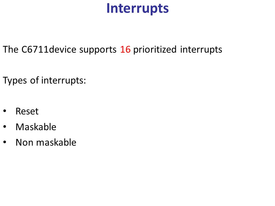 Interrupts The C6711device supports 16 prioritized interrupts Types of interrupts: Reset Maskable Non maskable