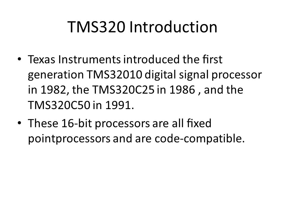 TMS320 Introduction Texas Instruments introduced the first generation TMS32010 digital signal processor in 1982, the TMS320C25 in 1986, and the TMS320C50 in 1991.