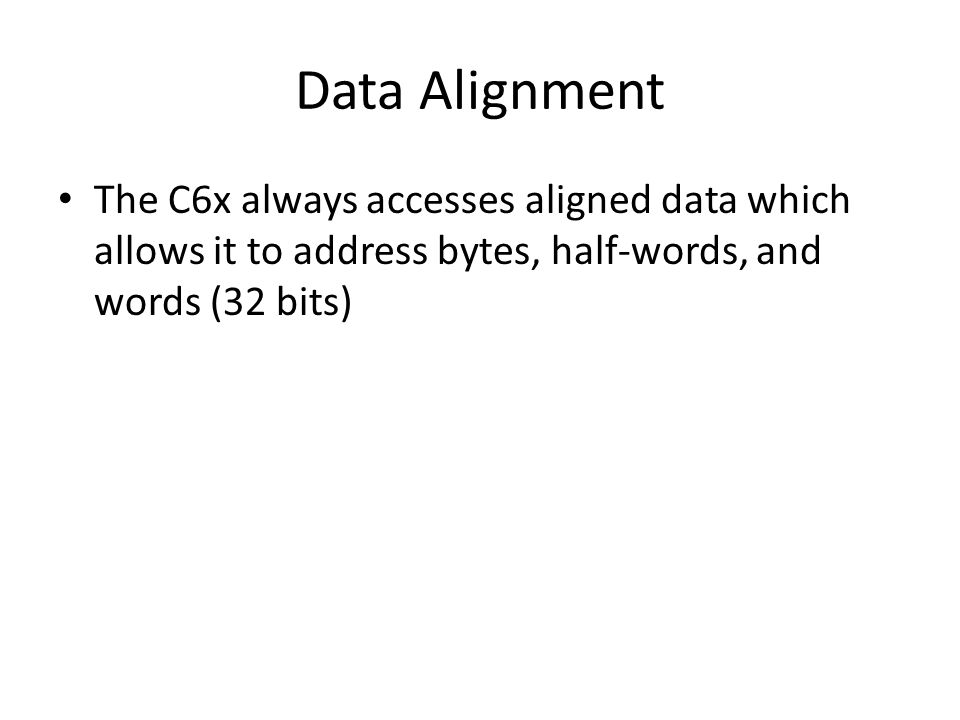 Data Alignment The C6x always accesses aligned data which allows it to address bytes, half-words, and words (32 bits)