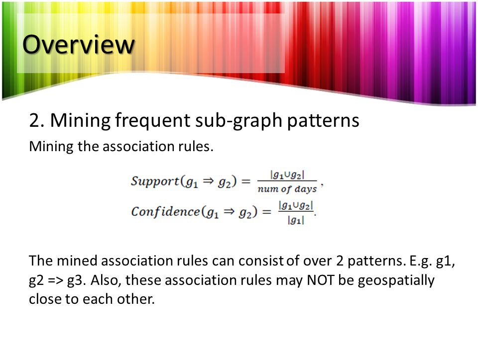Overview 2. Mining frequent sub-graph patterns Mining the association rules. The mined association rules can consist of over 2 patterns. E.g. g1, g2 =