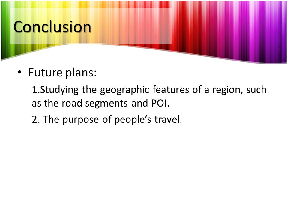 Conclusion Future plans: 1.Studying the geographic features of a region, such as the road segments and POI. 2. The purpose of people's travel.