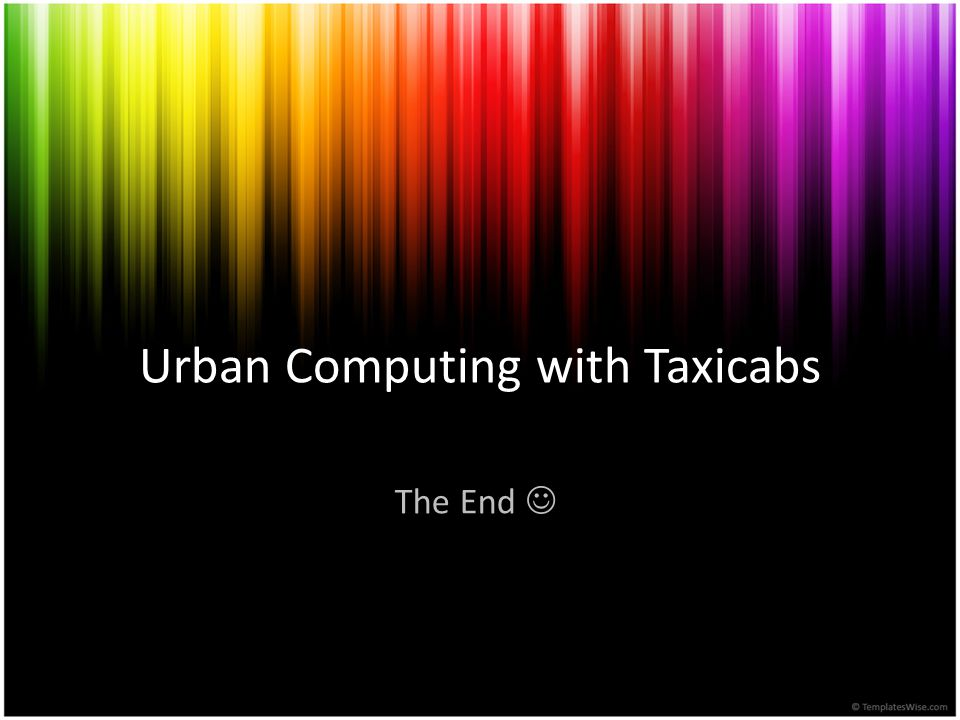 Urban Computing with Taxicabs The End