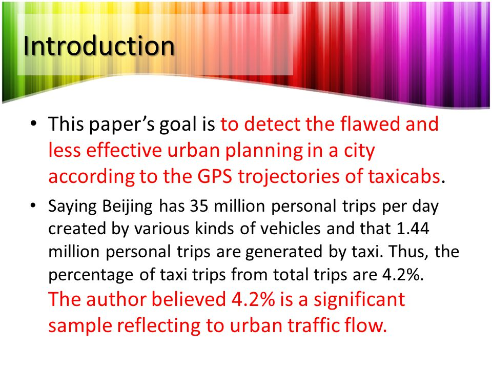 Introduction This paper's goal is to detect the flawed and less effective urban planning in a city according to the GPS trojectories of taxicabs. Sayi