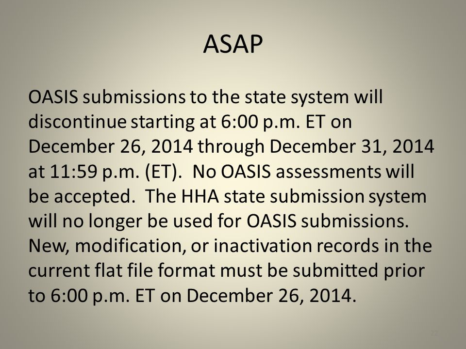 ASAP OASIS submissions to the state system will discontinue starting at 6:00 p.m. ET on December 26, 2014 through December 31, 2014 at 11:59 p.m. (ET)