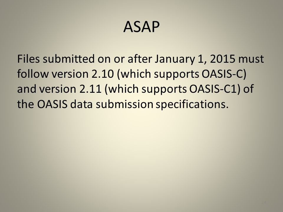 ASAP Files submitted on or after January 1, 2015 must follow version 2.10 (which supports OASIS-C) and version 2.11 (which supports OASIS-C1) of the O
