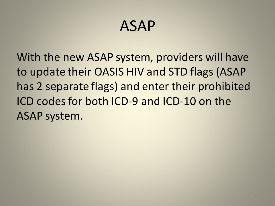 ASAP With the new ASAP system, providers will have to update their OASIS HIV and STD flags (ASAP has 2 separate flags) and enter their prohibited ICD