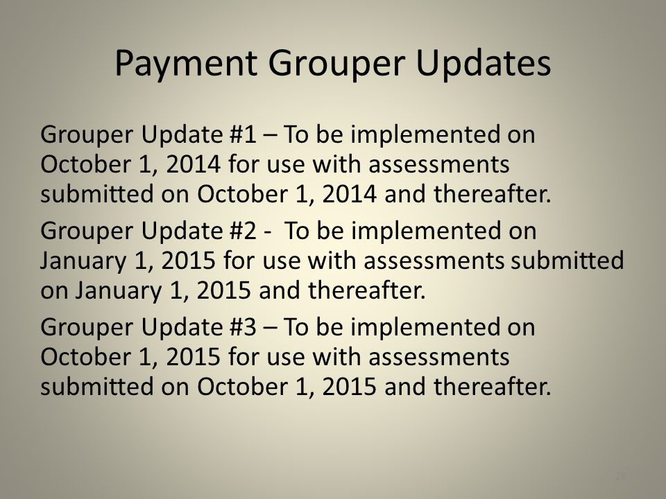 Payment Grouper Updates Grouper Update #1 – To be implemented on October 1, 2014 for use with assessments submitted on October 1, 2014 and thereafter.
