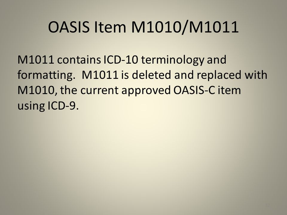 OASIS Item M1010/M1011 M1011 contains ICD-10 terminology and formatting. M1011 is deleted and replaced with M1010, the current approved OASIS-C item u