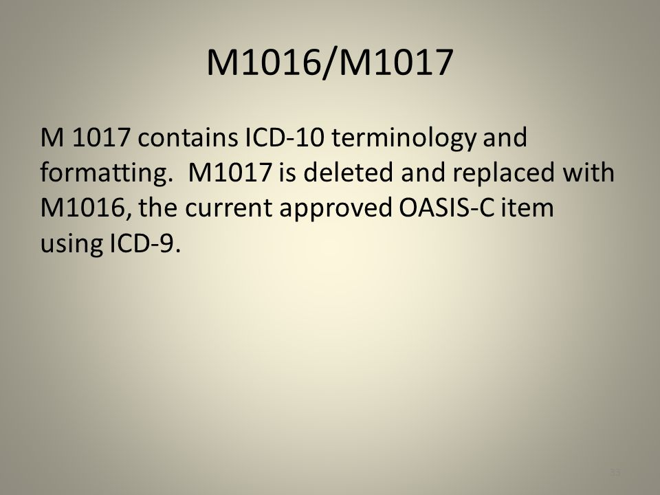 M1016/M1017 M 1017 contains ICD-10 terminology and formatting. M1017 is deleted and replaced with M1016, the current approved OASIS-C item using ICD-9
