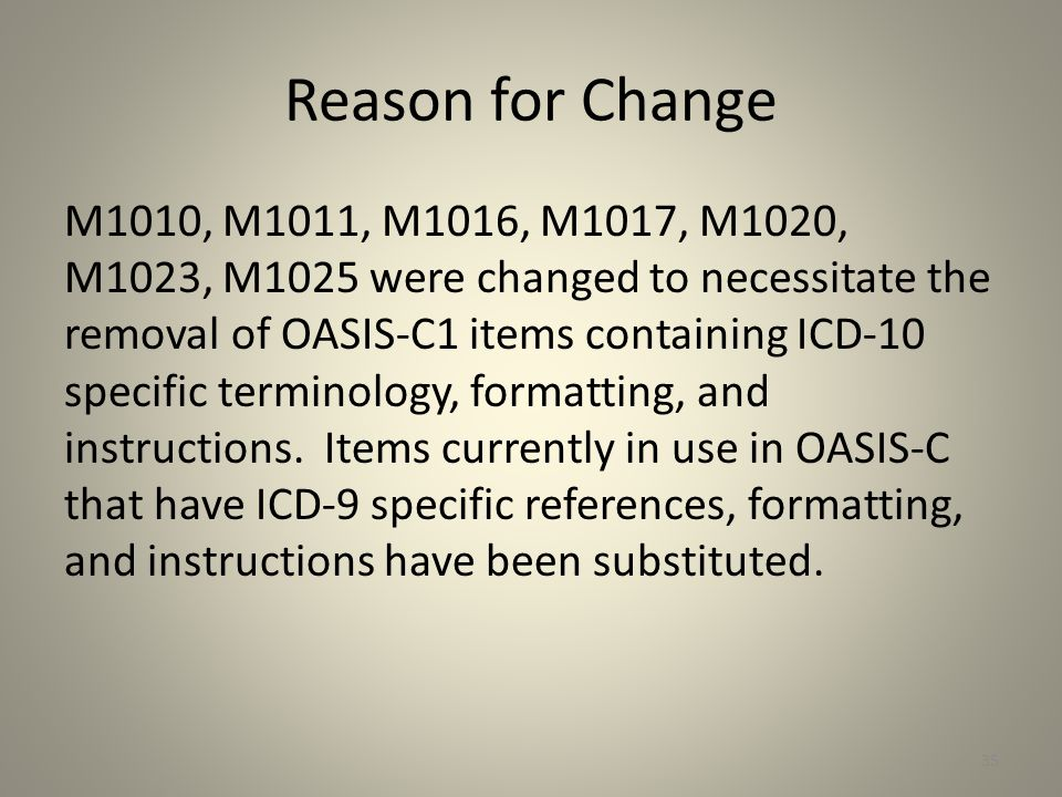 Reason for Change M1010, M1011, M1016, M1017, M1020, M1023, M1025 were changed to necessitate the removal of OASIS-C1 items containing ICD-10 specific