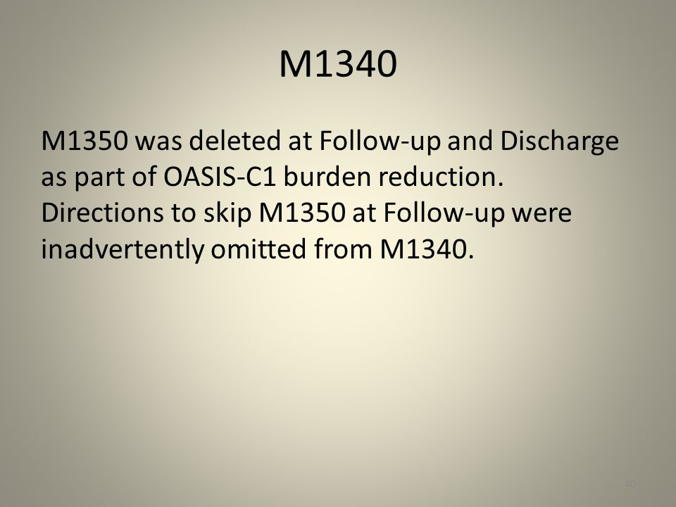 M1340 M1350 was deleted at Follow-up and Discharge as part of OASIS-C1 burden reduction. Directions to skip M1350 at Follow-up were inadvertently omit