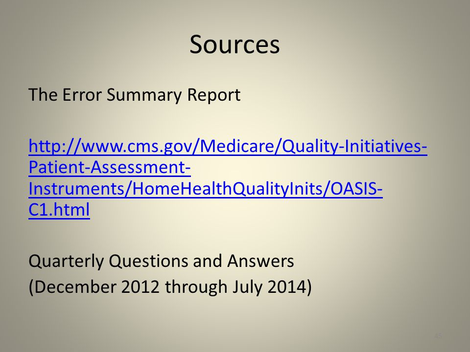 Sources The Error Summary Report http://www.cms.gov/Medicare/Quality-Initiatives- Patient-Assessment- Instruments/HomeHealthQualityInits/OASIS- C1.htm
